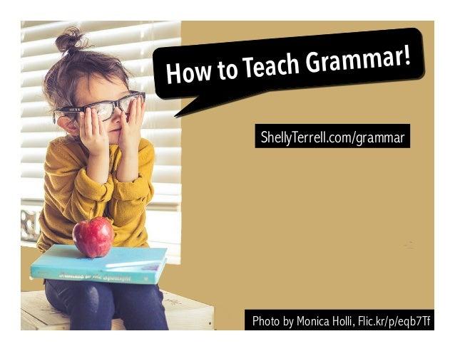 Photo by Monica Holli, Flic.kr/p/eqb7Tf How to Teach Grammar! ShellyTerrell.com/grammar