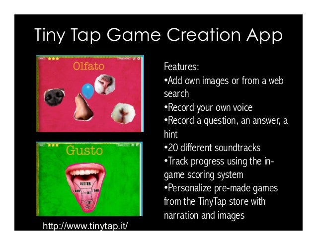 Tiny Tap Game Creation App http://www.tinytap.it/ Features: •Add own images or from a web search •Record your own voice ...