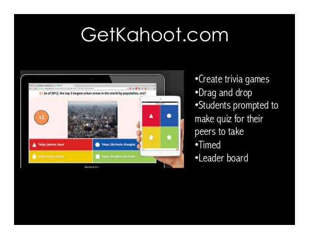 GetKahoot.com •Create trivia games •Drag and drop •Students prompted to make quiz for their peers to take •Timed •Lea...