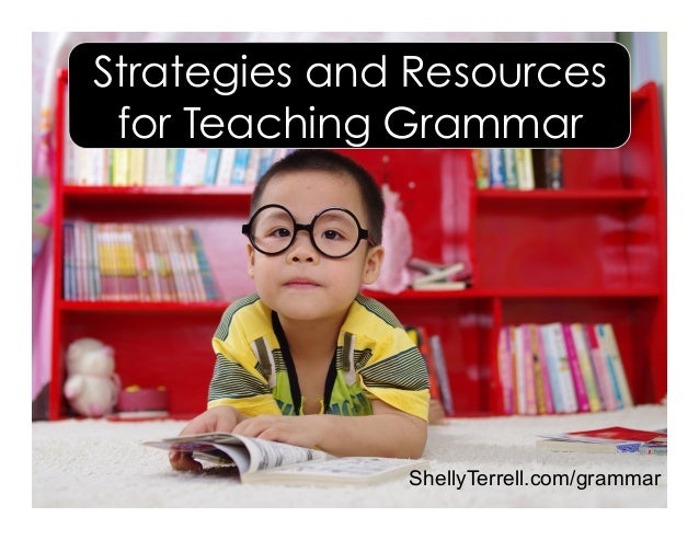 Strategies and Resources for Teaching Grammar ShellyTerrell.com/grammar