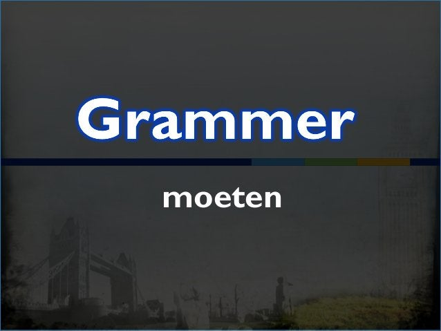 have to moeten I have to do it myself. (moet …) I had to get up during the night. (moest …) You'll have to tell them. (zal...