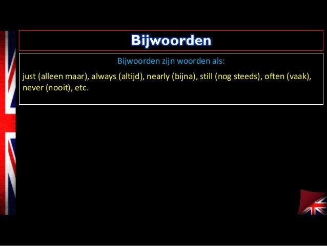 Bijwoorden zijn woorden als: just (alleen maar), always (altijd), nearly (bijna), still (nog steeds), often (vaak), never ...