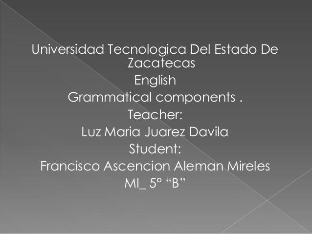 Universidad Tecnologica Del Estado De               Zacatecas                English     Grammatical components .         ...