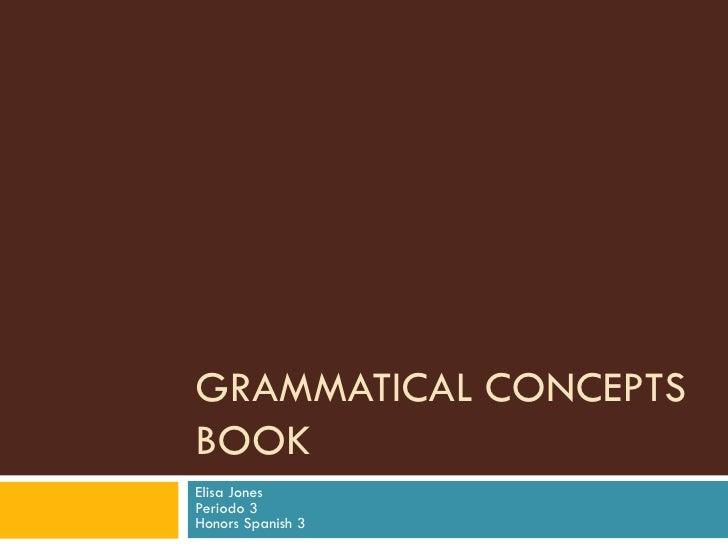 GRAMMATICAL CONCEPTS BOOK Elisa Jones Periodo 3 Honors Spanish 3