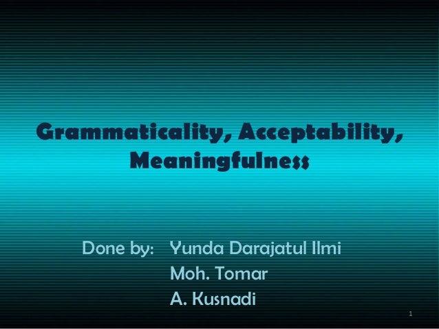 Grammaticality, Acceptability, Meaningfulness Done by: Yunda Darajatul Ilmi Moh. Tomar A. Kusnadi 1