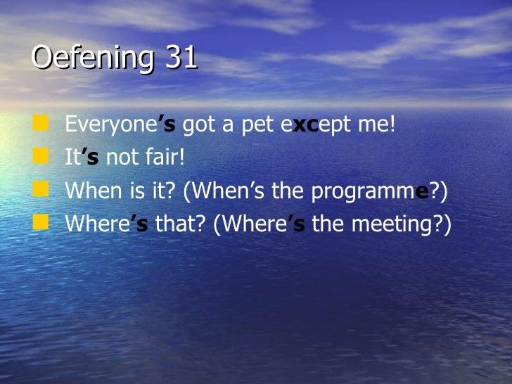 Oefening 31 <ul><li>Everyone 's  got a pet e xc ept me! </li></ul><ul><li>It 's  not fair! </li></ul><ul><li>When is it? (...