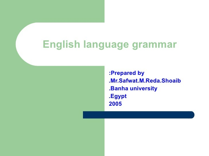 Prepared by: Mr.Safwat.M.Reda.Shoaib. Banha university. Egypt. 2005 English language grammar