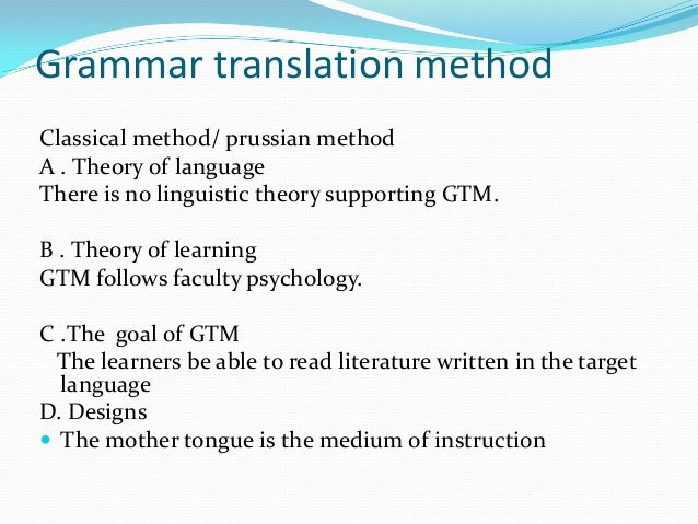Grammar translation method Classical method/ prussian method A . Theory of language There is no linguistic theory supporti...