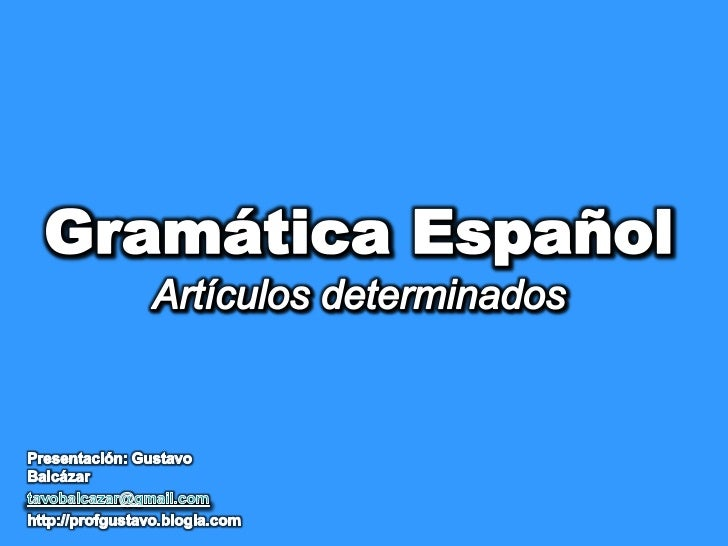 Gramática EspañolArtículos determinados<br />Presentación: Gustavo Balcázar<br />tavobalcazar@gmail.com<br />http://profgu...