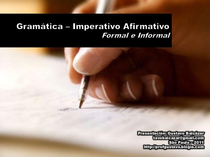 Gramática – Imperativo Afirmativo<br />Formal e Informal<br />Presentación: Gustavo Balcázar<br />tavobalcazar@gmail.com<b...