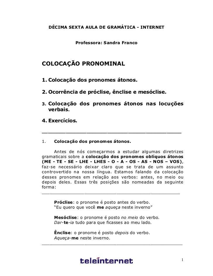 DÉCIMA SEXTA AULA DE GRAMÁTICA - INTERNET                Professora: Sandra FrancoCOLOCAÇÃO PRONOMINAL1. Colocação dos pro...