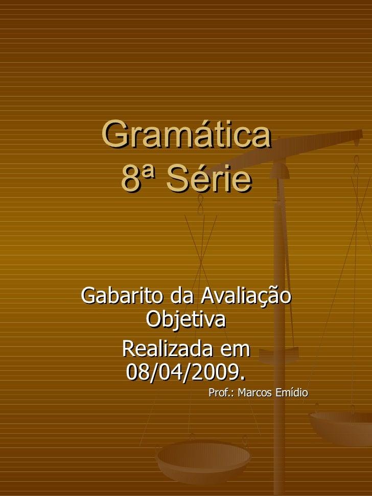 Gramática 8ª Série Gabarito da Avaliação Objetiva Realizada em 08/04/2009.   Prof.: Marcos Emídio
