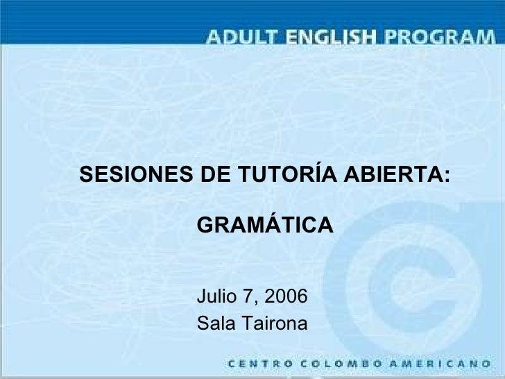 SESIONES DE TUTORÍA ABIERTA: GRAMÁTICA Julio 7, 2006 Sala Tairona