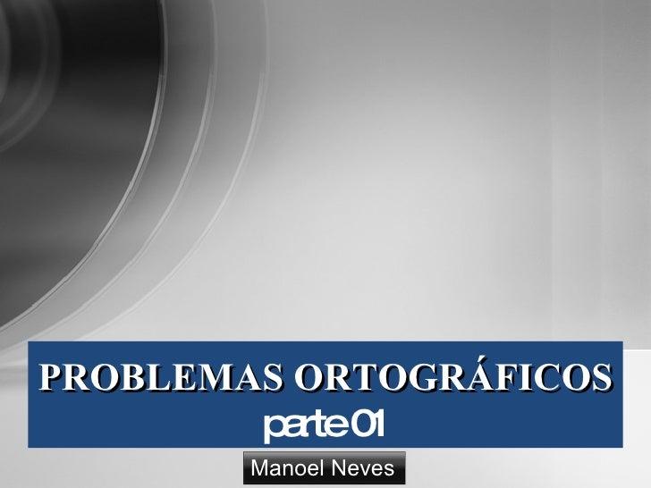 PROBLEMAS ORTOGRÁFICOS         p rte0          a    1         Manoel Neves