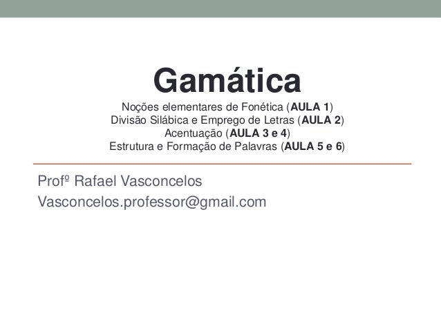 GRAMÁTICA Profº Rafael Vasconcelos Vasconcelos.professor@gmail.com Gamática Noções elementares de Fonética (AULA 1) Divisã...
