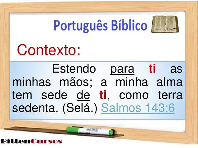 Contexto:  Estendo para ti as  minhas mãos; a minha alma  tem sede de ti, como terra  sedenta. (Selá.) Salmos 143:6