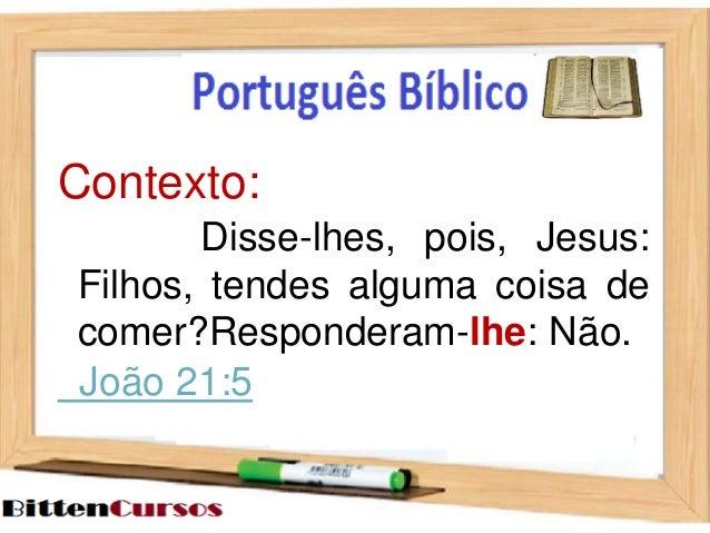 Contexto:  Disse-lhes, pois, Jesus:  Filhos, tendes alguma coisa de  comer?Responderam-lhe: Não.  João 21:5