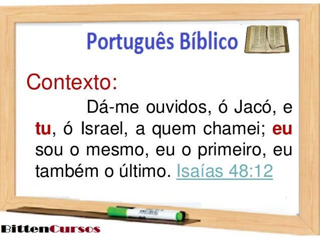 Contexto:  Dá-me ouvidos, ó Jacó, e  tu, ó Israel, a quem chamei; eu  sou o mesmo, eu o primeiro, eu  também o último. Isa...