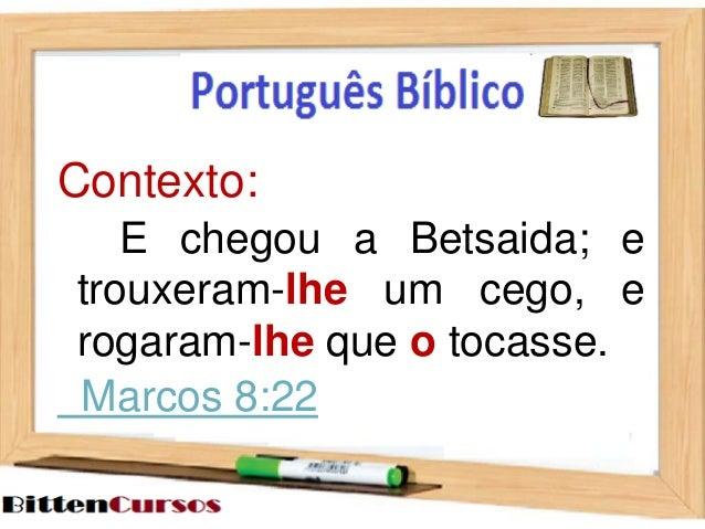 Contexto:  E chegou a Betsaida; e  trouxeram-lhe um cego, e  rogaram-lhe que o tocasse.  Marcos 8:22