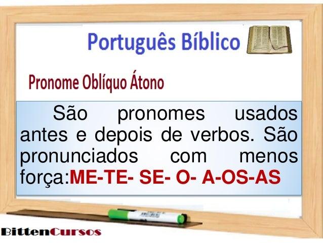 São pronomes usados  antes e depois de verbos. São  pronunciados com menos  força:ME-TE- SE- O- A-OS-AS