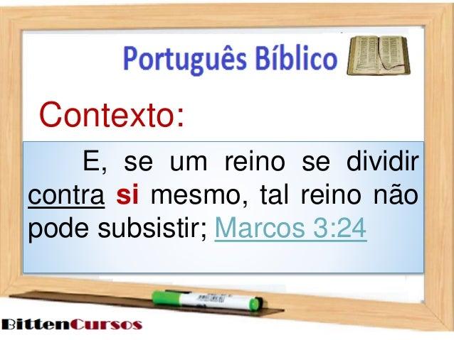 Contexto:  E, se um reino se dividir  contra si mesmo, tal reino não  pode subsistir; Marcos 3:24