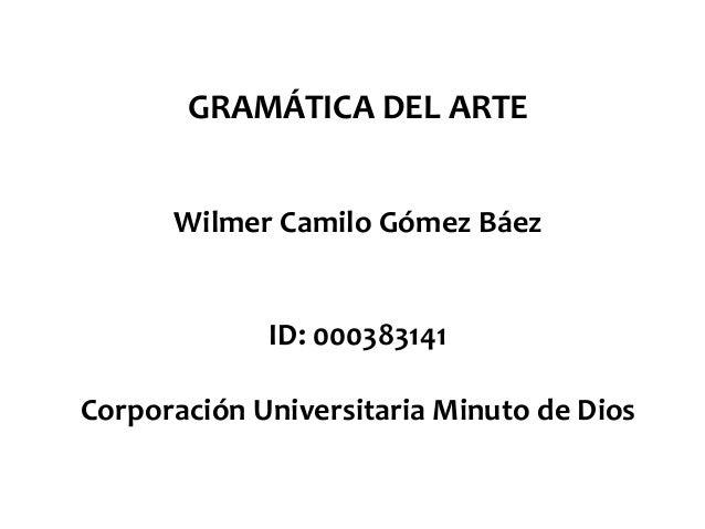 GRAMÁTICA DEL ARTE Wilmer Camilo Gómez Báez ID: 000383141 Corporación Universitaria Minuto de Dios