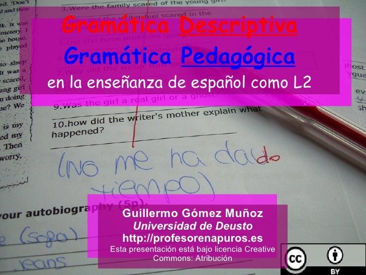 Gramática  Descriptiva Gramática  Pedagógica en la enseñanza de español como L2 Guillermo Gómez Muñoz Universidad de Deust...