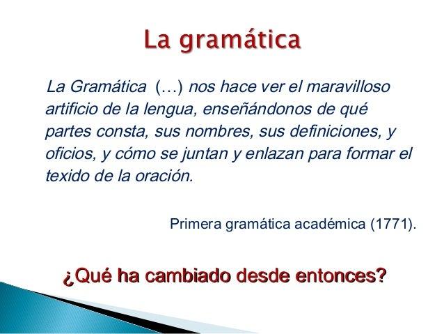 La Gramática (…) nos hace ver el maravilloso artificio de la lengua, enseñándonos de qué partes consta, sus nombres, sus d...