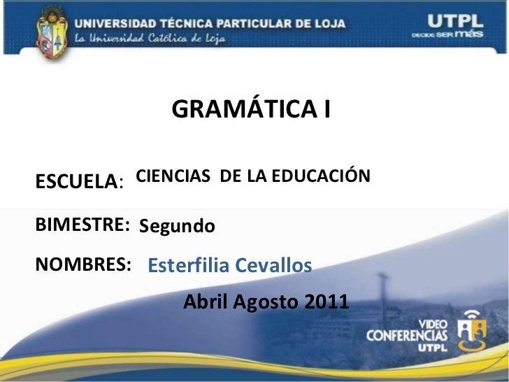 GRAMÁTICA I  ESCUELA : NOMBRES: CIENCIAS  DE LA EDUCACIÓN Esterfilia Cevallos BIMESTRE: Segundo Abril Agosto 2011