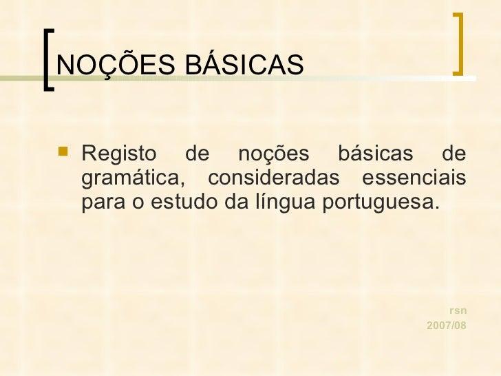 NOÇÕES BÁSICAS <ul><li>Registo de noções básicas de gramática, consideradas essenciais para o estudo da língua portuguesa....
