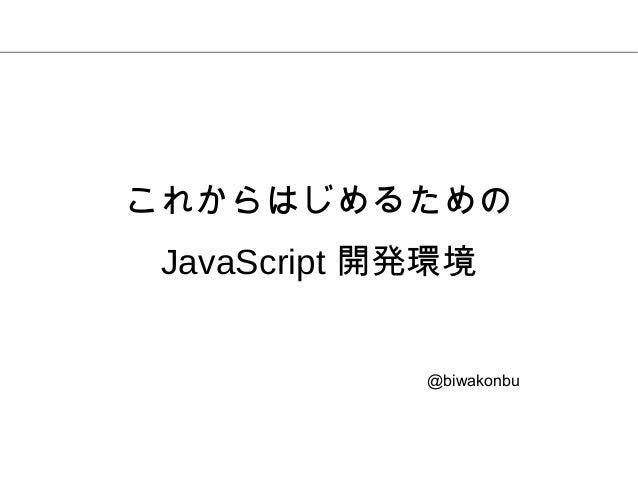 @biwakonbu これからはじめるための JavaScript 開発環境
