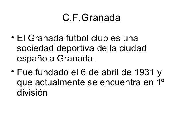 C.F.Granada  El Granada futbol club es una  sociedad deportiva de la ciudad  española Granada.  Fue fundado el 6 de abri...