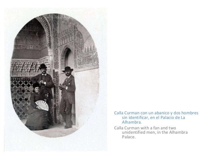 <ul><li>Calla Curman con un abanico y dos hombres sin identificar, en el Palacio de La Alhambra. </li></ul><ul><li>Calla C...