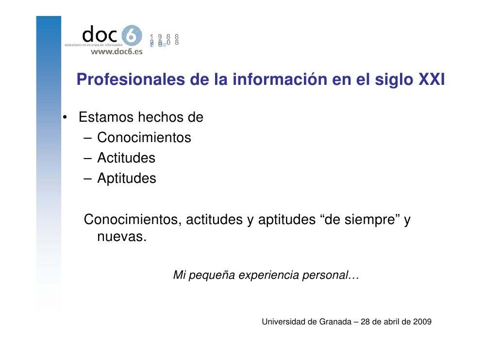 Profesionales de la información en el siglo XXI  • Estamos hechos de    – Conocimientos    – Actitudes    – Aptitudes    C...