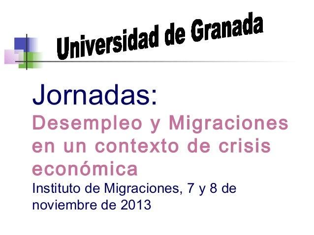 Jornadas:  Desempleo y Migraciones en un contexto de crisis económica Instituto de Migraciones, 7 y 8 de noviembre de 2013