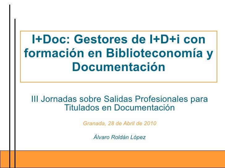 I+Doc: Gestores de I+D+i con formación en Biblioteconomía y Documentación III Jornadas sobre Salidas Profesionales para Ti...