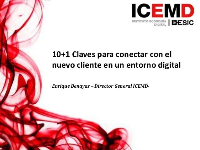 10+1 Claves para conectar con elnuevo cliente en un entorno digitalEnrique Benayas – Director General ICEMD-