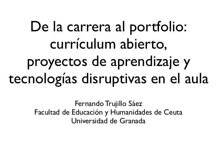 De la carrera al portfolio:      currículum abierto,   proyectos de aprendizaje ytecnologías disruptivas en el aula       ...
