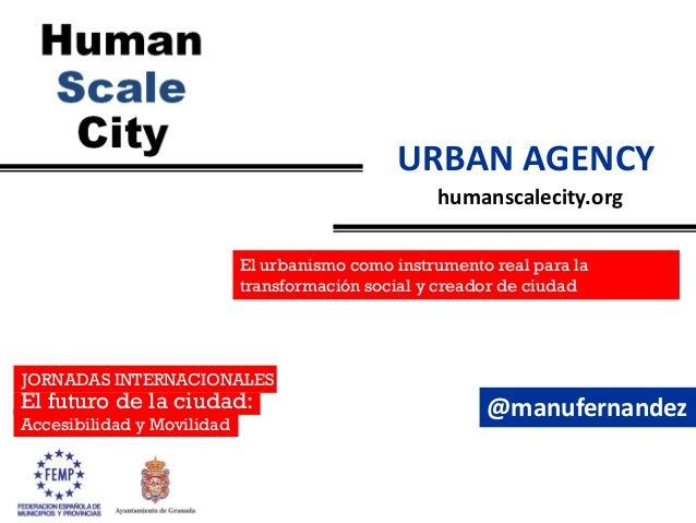 humanscalecity.orgURBAN AGENCYJORNADAS INTERNACIONALESEl futuro de la ciudad:Accesibilidad y MovilidadEl urbanismo como in...