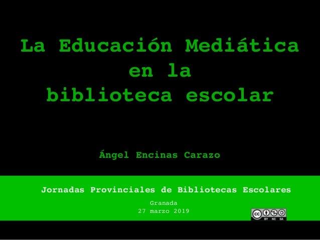 La Educación Mediática en la biblioteca escolar Jornadas Provinciales de Bibliotecas Escolares Granada 27 marzo 2019 Ángel...