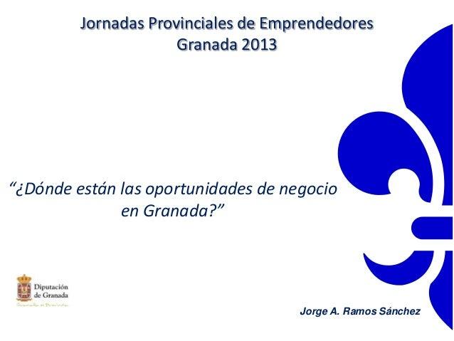 """""""¿Dónde están las oportunidades de negocioen Granada?""""Jorge A. Ramos SánchezJornadas Provinciales de EmprendedoresGranada ..."""