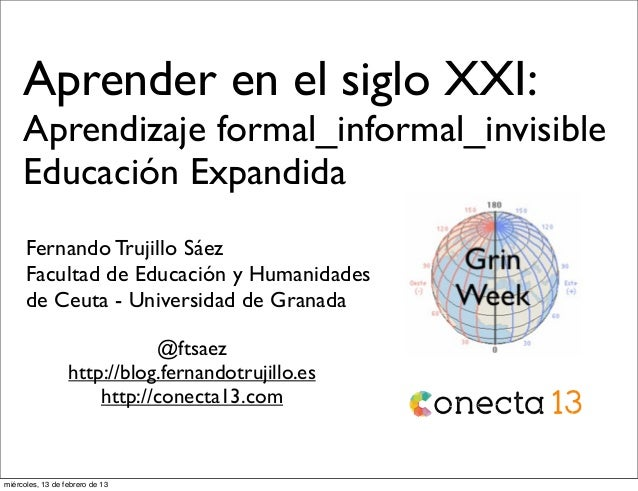 Aprender en el siglo XXI:     Aprendizaje formal_informal_invisible     Educación Expandida      Fernando Trujillo Sáez   ...