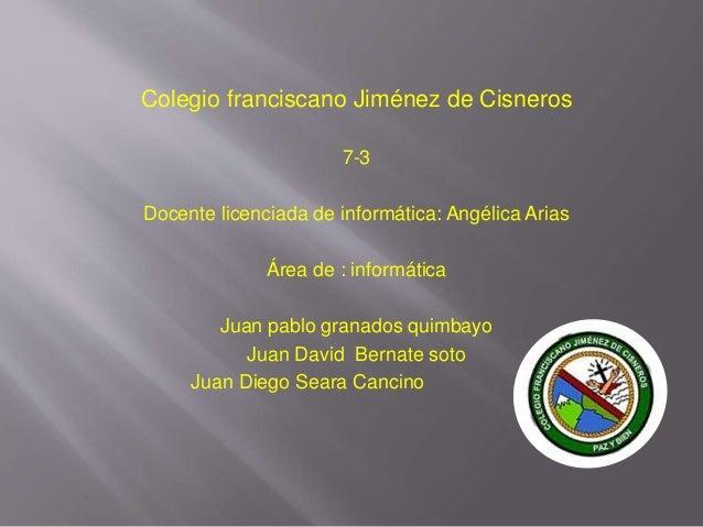Colegio franciscano Jiménez de Cisneros 7-3 Docente licenciada de informática: Angélica Arias Área de : informática Juan p...