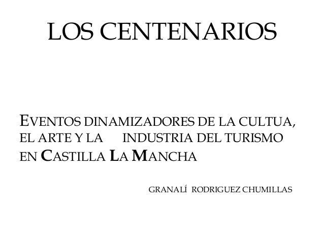 LOS CENTENARIOS  EVENTOS DINAMIZADORES DE LA CULTUA, EL ARTE Y LA INDUSTRIA DEL TURISMO EN CASTILLA LA MANCHA  GRANALÍ ROD...
