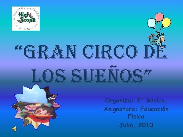 """""""Gran Circo De los Sueños""""<br />Organiza: 3° Básico. <br />Asignatura: Educación Física<br />Julio, 2010<br />"""