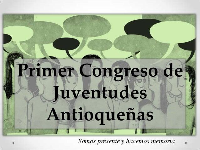 Primer Congreso de    Juventudes   Antioqueñas      Somos presente y hacemos memoria
