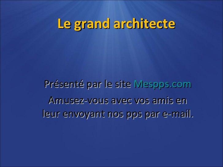Le grand architecte Présenté par le site  Mespps.com Amusez-vous avec vos amis en leur envoyant nos pps par e-mail.