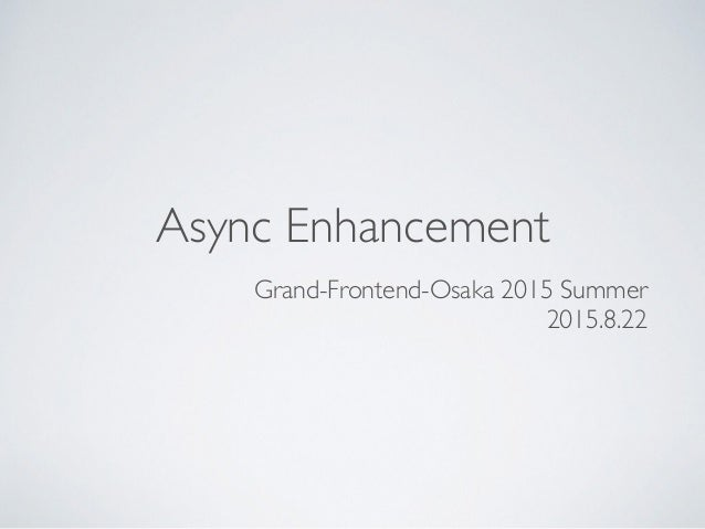 Async Enhancement Grand-Frontend-Osaka 2015 Summer 2015.8.22