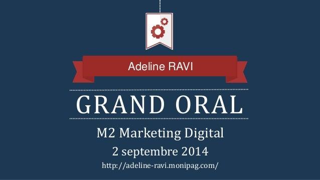 GRAND ORAL Adeline RAVI M2 Marketing Digital 2 septembre 2014 http://adeline-ravi.monipag.com/
