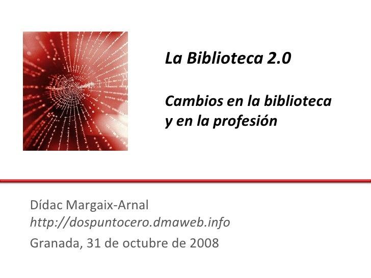 La Biblioteca 2.0                      Cambios en la biblioteca                     y en la profesión     Dídac Margaix-Ar...